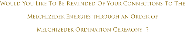 Would You Like To Be Reminded Of Your Connections To The Melchizedek Energies through an Order of Melchizedek Ordination Ceremony  ?
