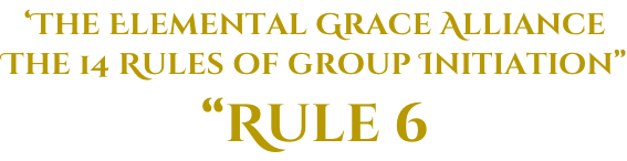 "'The Elemental Grace Alliance The 14 Rules of group Initiation"" ""Rule 6"