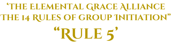 "'The Elemental Grace Alliance The 14 Rules of group Initiation"" ""Rule 5'"